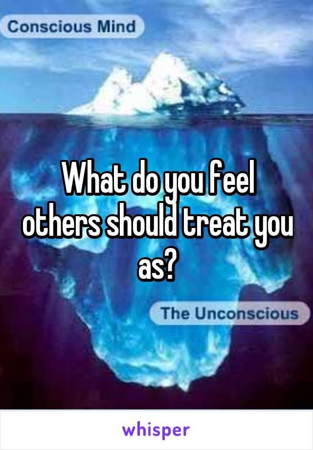 What do you feel others should treat you as?