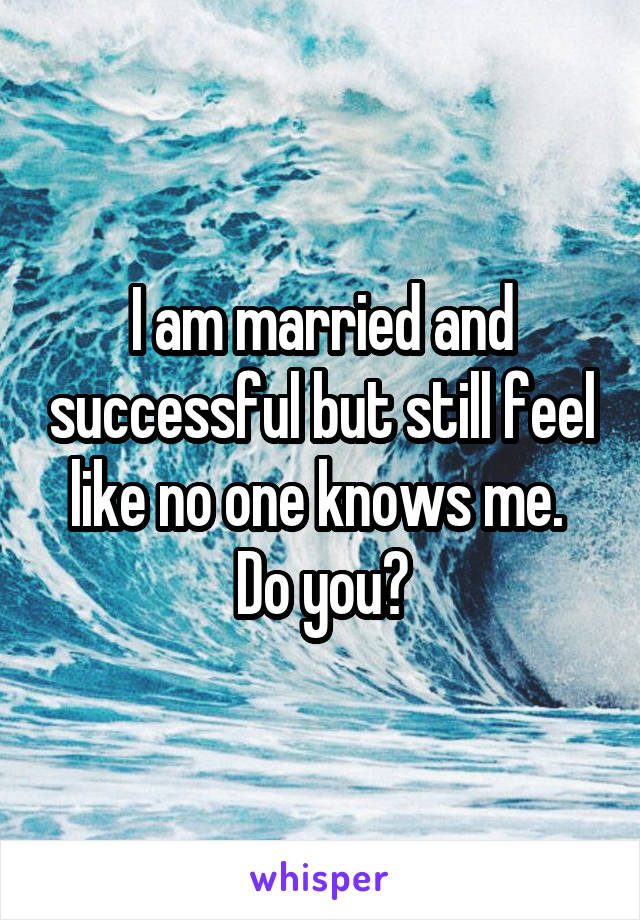 I am married and successful but still feel like no one knows me.  Do you?