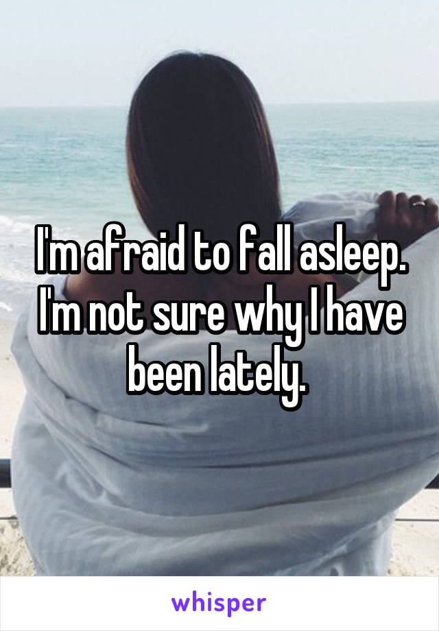 I'm afraid to fall asleep. I'm not sure why I have been lately.