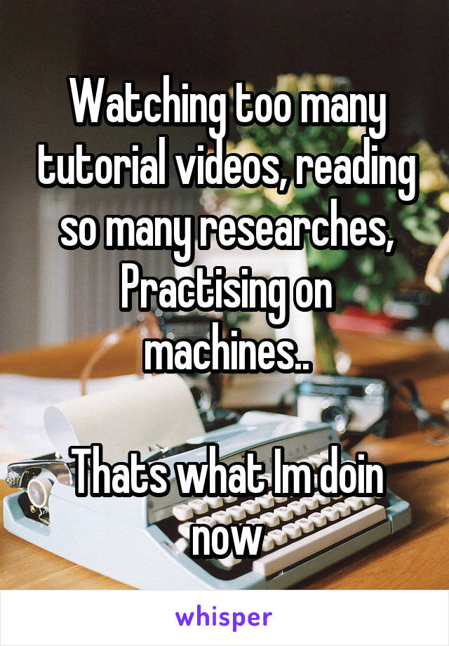 Watching too many tutorial videos, reading so many researches, Practising on machines..  Thats what Im doin now