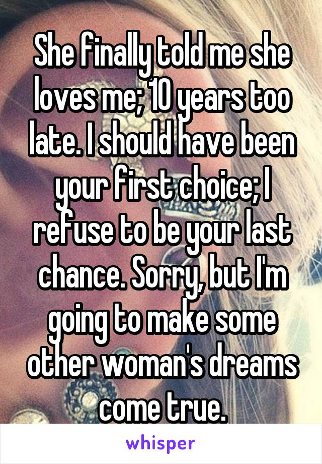 She finally told me she loves me; 10 years too late. I should have been your first choice; I refuse to be your last chance. Sorry, but I'm going to make some other woman's dreams come true.