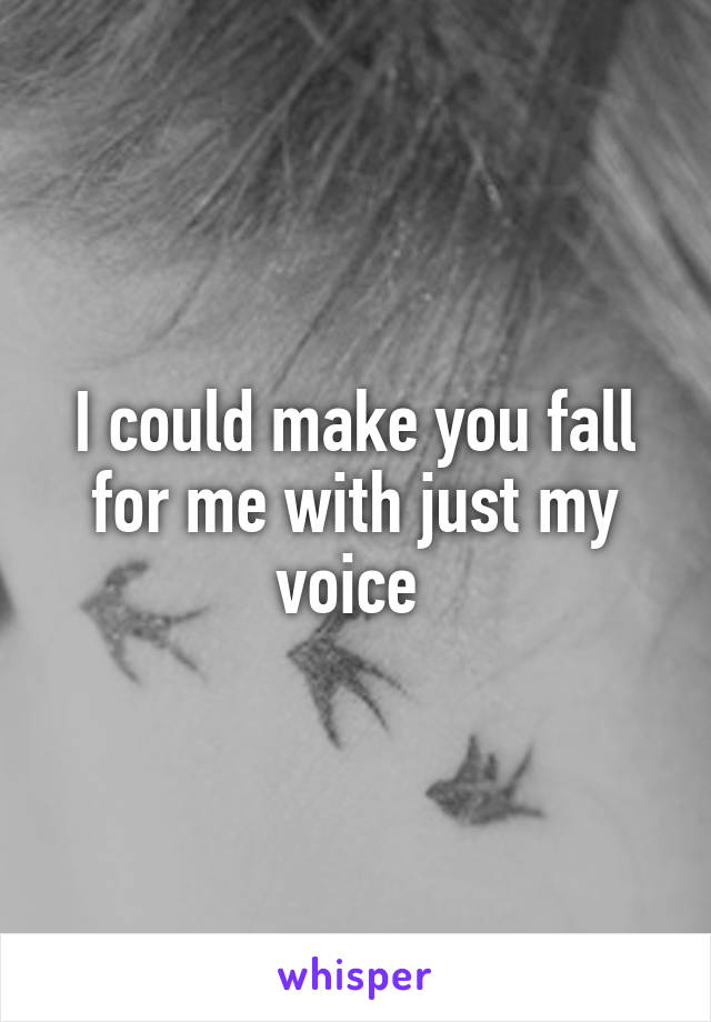 I could make you fall for me with just my voice