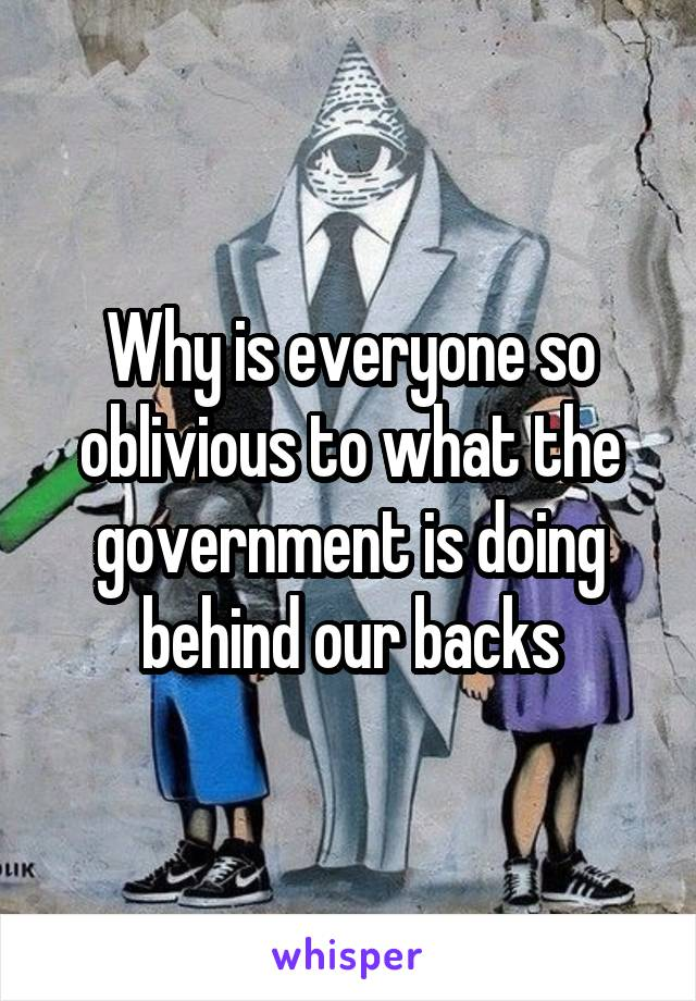 Why is everyone so oblivious to what the government is doing behind our backs