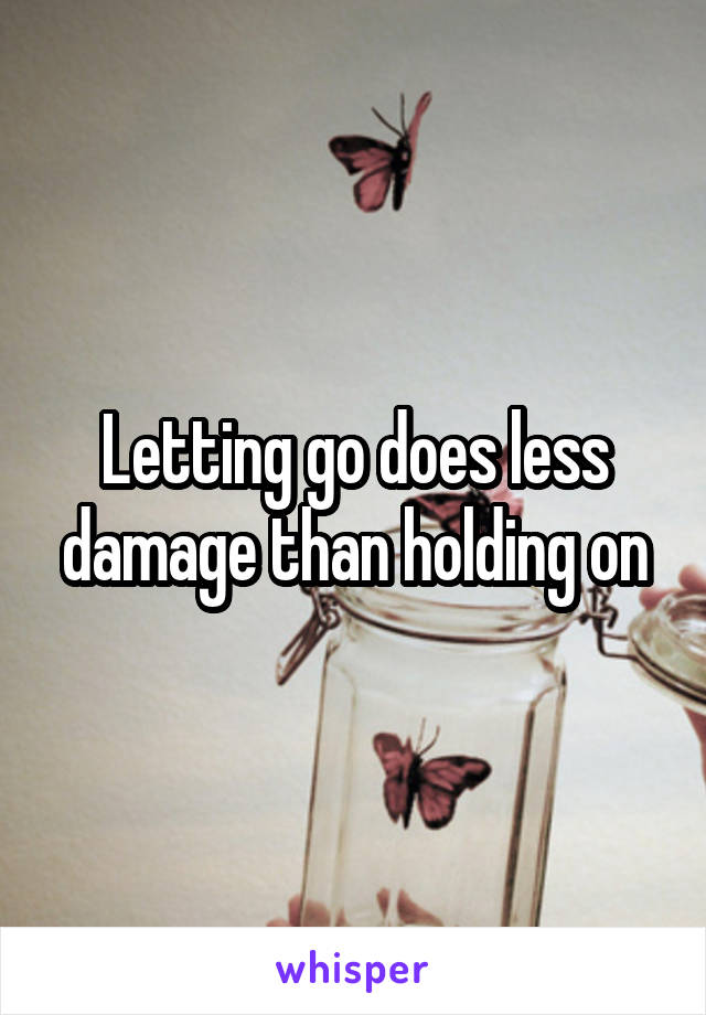 Letting go does less damage than holding on