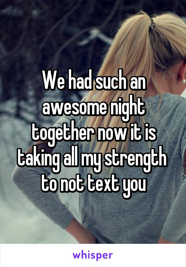 We had such an awesome night together now it is taking all my strength  to not text you