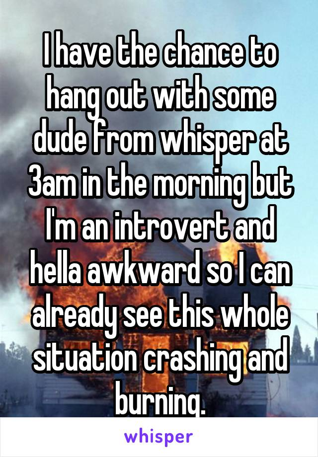 I have the chance to hang out with some dude from whisper at 3am in the morning but I'm an introvert and hella awkward so I can already see this whole situation crashing and burning.