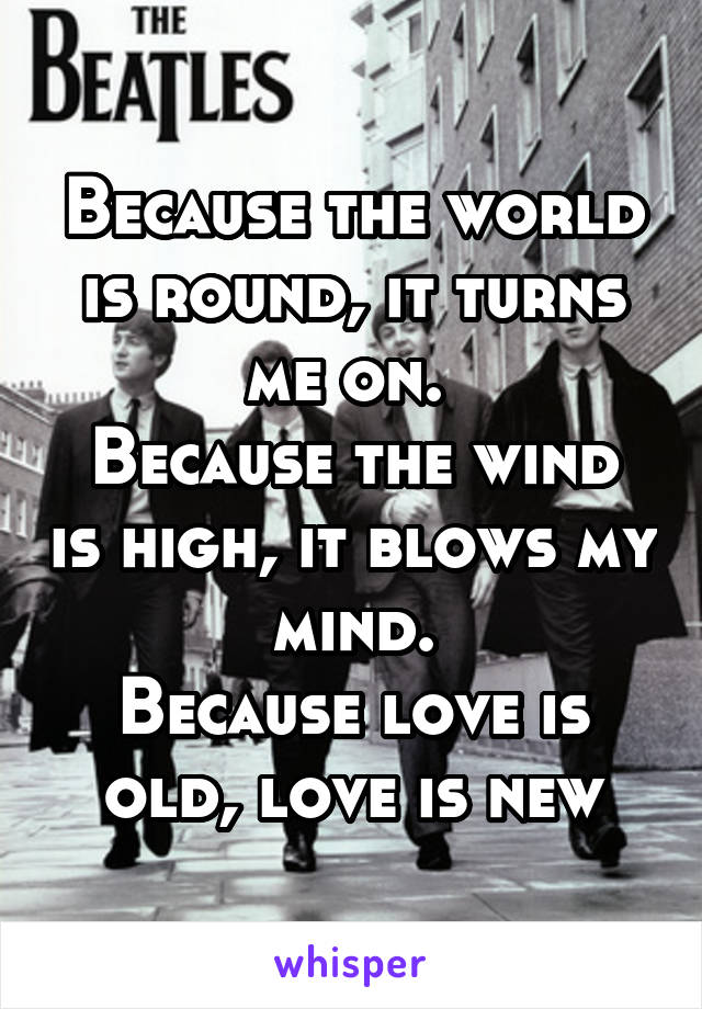 Because the world is round, it turns me on.  Because the wind is high, it blows my mind. Because love is old, love is new