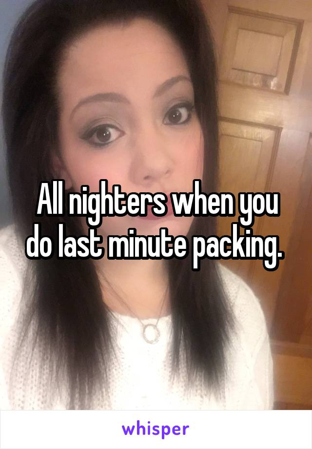 All nighters when you do last minute packing.