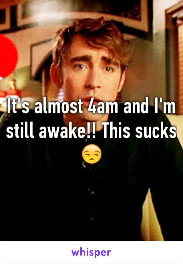 It's almost 4am and I'm still awake!! This sucks 😒