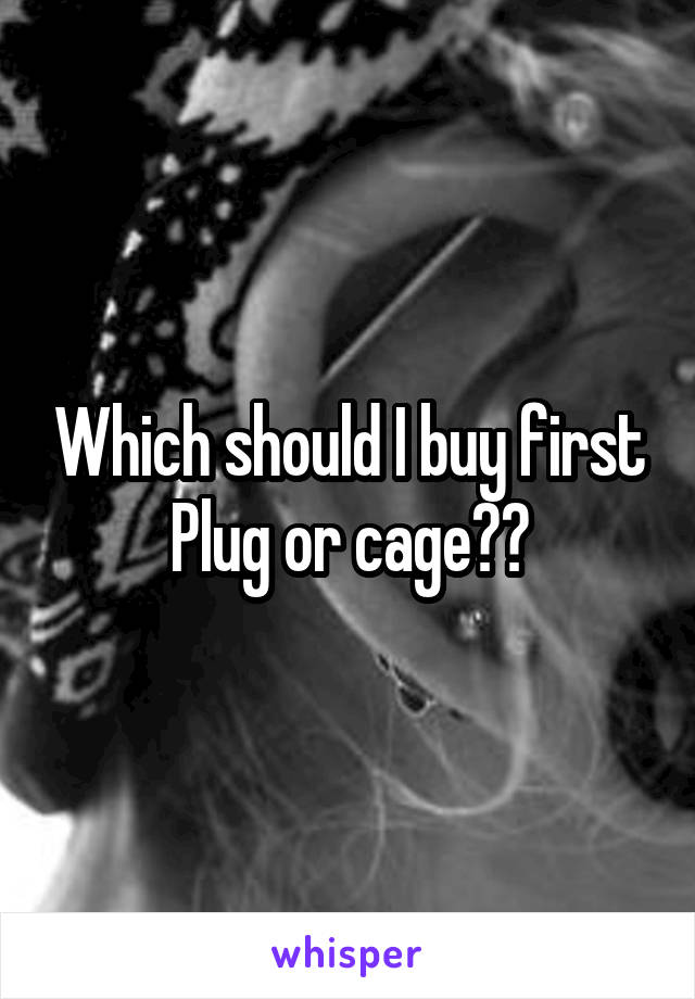 Which should I buy first Plug or cage??