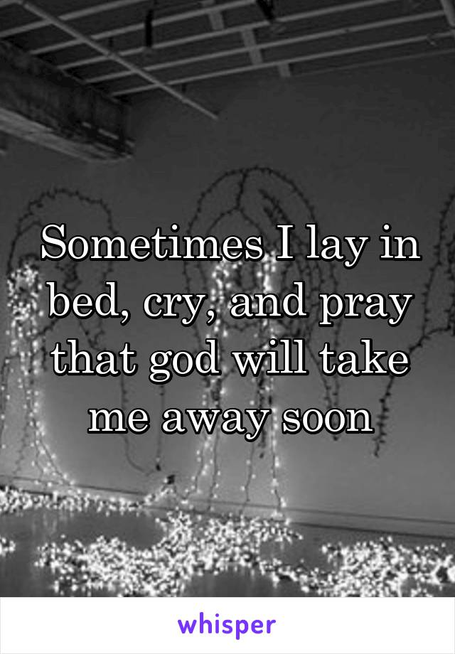 Sometimes I lay in bed, cry, and pray that god will take me away soon