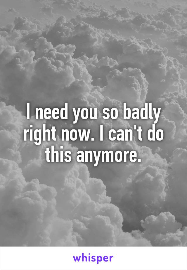 I need you so badly right now. I can't do this anymore.