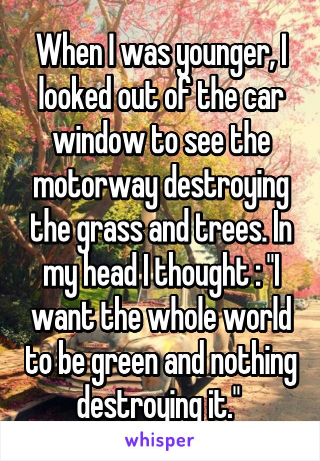 """When I was younger, I looked out of the car window to see the motorway destroying the grass and trees. In my head I thought : """"I want the whole world to be green and nothing destroying it."""""""