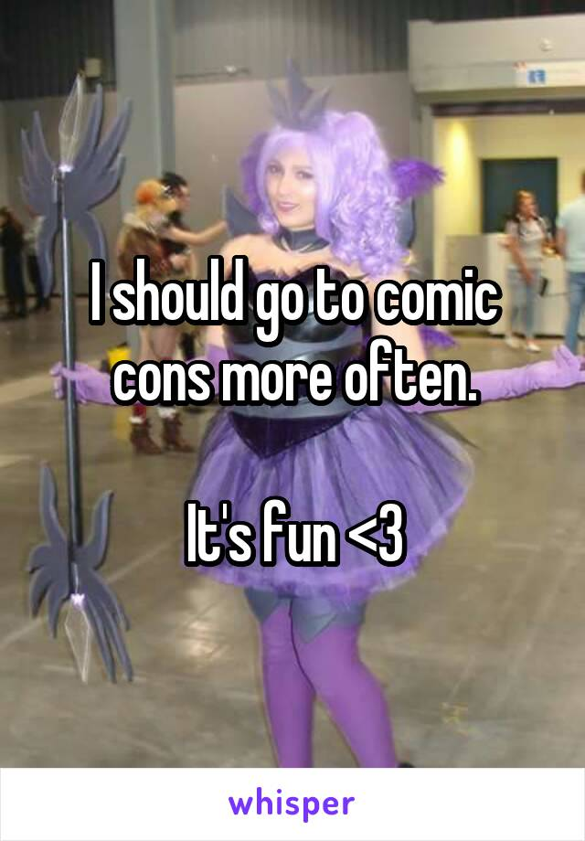 I should go to comic cons more often.  It's fun <3