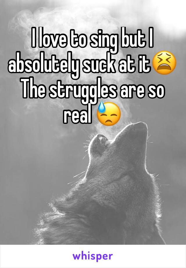 I love to sing but I absolutely suck at it😫  The struggles are so real 😓