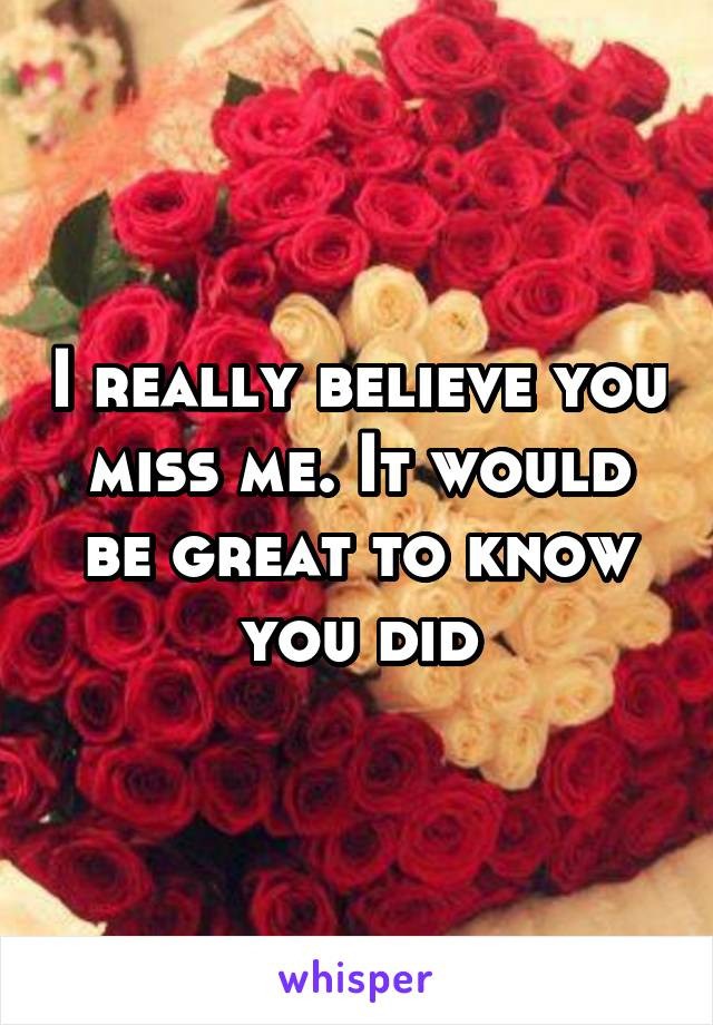 I really believe you miss me. It would be great to know you did