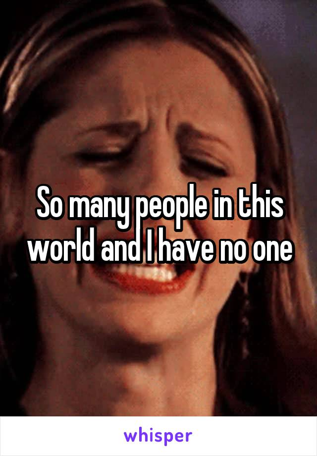 So many people in this world and I have no one