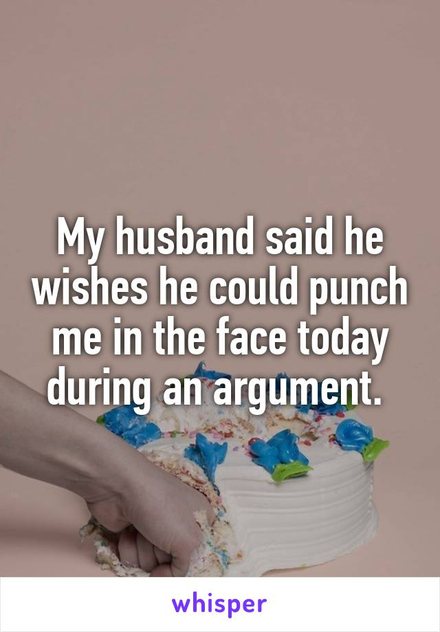 My husband said he wishes he could punch me in the face today during an argument.