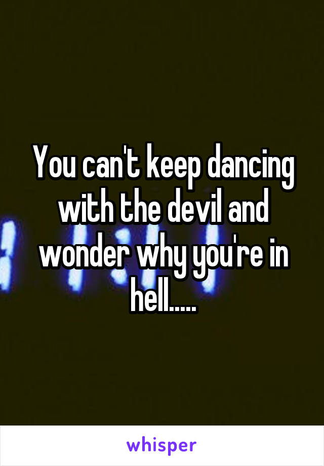 You can't keep dancing with the devil and wonder why you're in hell.....