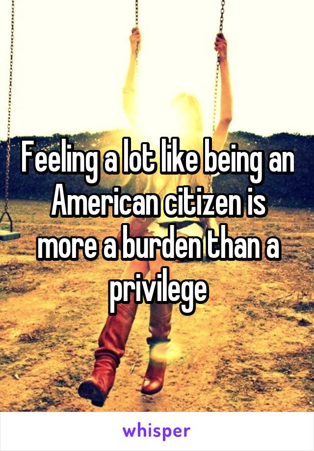 Feeling a lot like being an American citizen is more a burden than a privilege