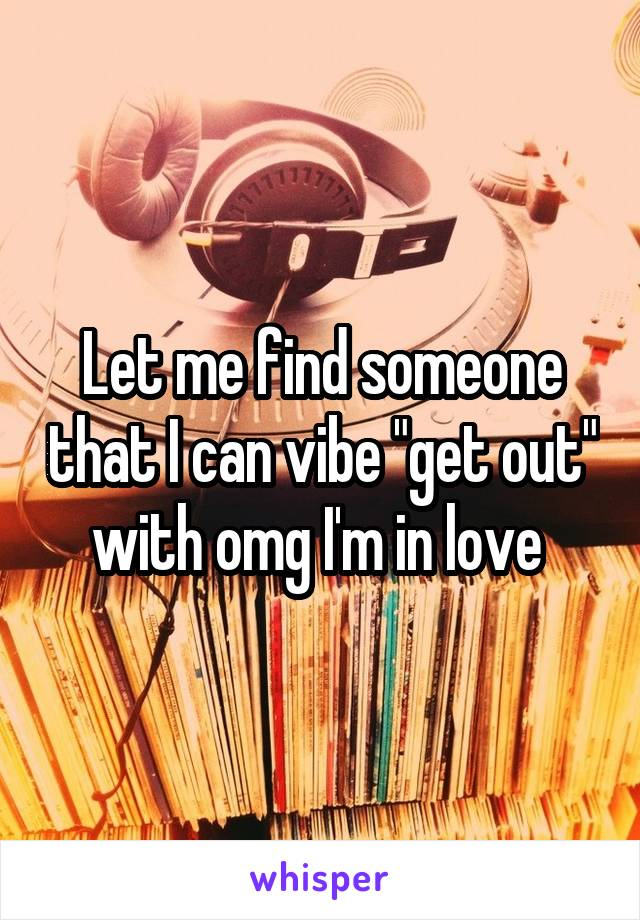 "Let me find someone that I can vibe ""get out"" with omg I'm in love"