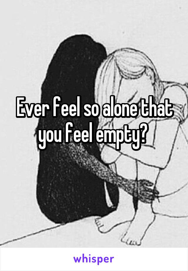 Ever feel so alone that you feel empty?