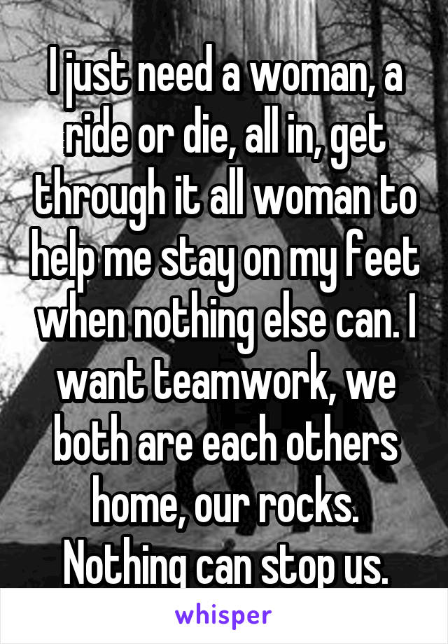 I just need a woman, a ride or die, all in, get through it all woman to help me stay on my feet when nothing else can. I want teamwork, we both are each others home, our rocks. Nothing can stop us.
