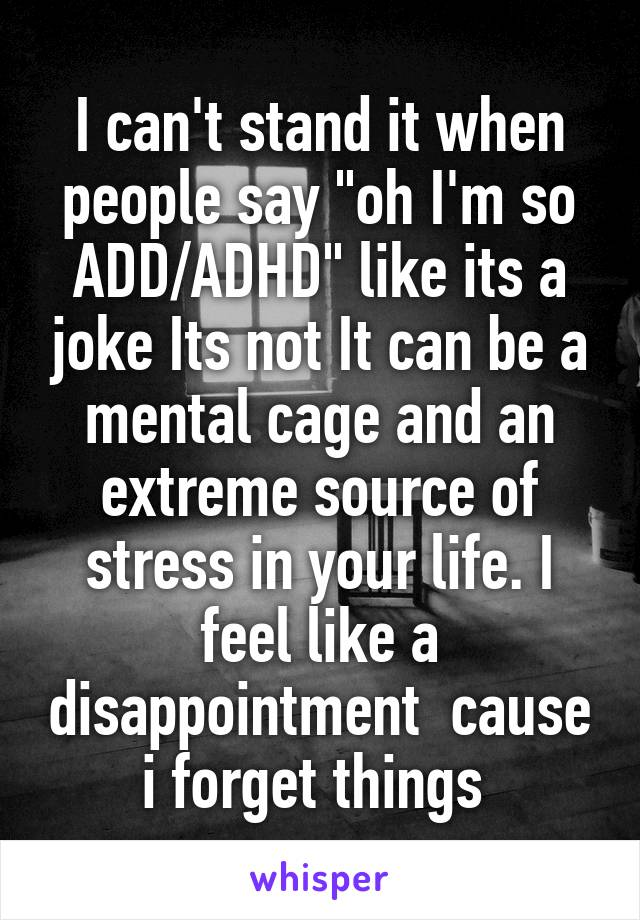 """I can't stand it when people say """"oh I'm so ADD/ADHD"""" like its a joke Its not It can be a mental cage and an extreme source of stress in your life. I feel like a disappointment  cause i forget things"""