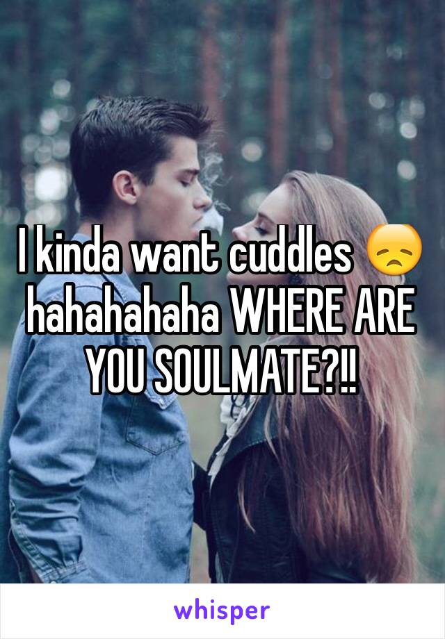 I kinda want cuddles 😞hahahahaha WHERE ARE YOU SOULMATE?!!