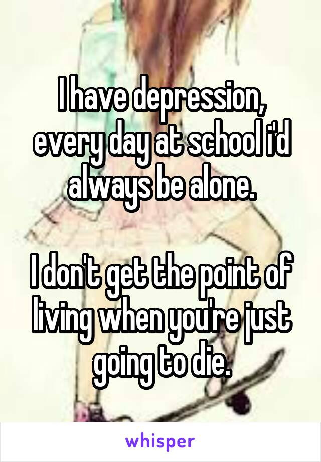 I have depression, every day at school i'd always be alone.  I don't get the point of living when you're just going to die.