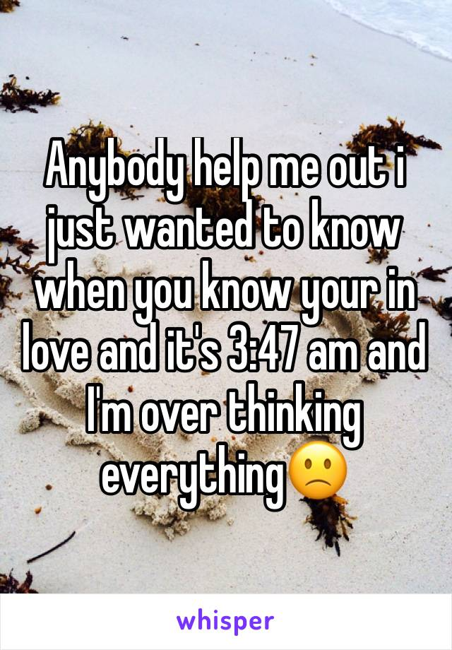 Anybody help me out i just wanted to know when you know your in love and it's 3:47 am and I'm over thinking everything🙁