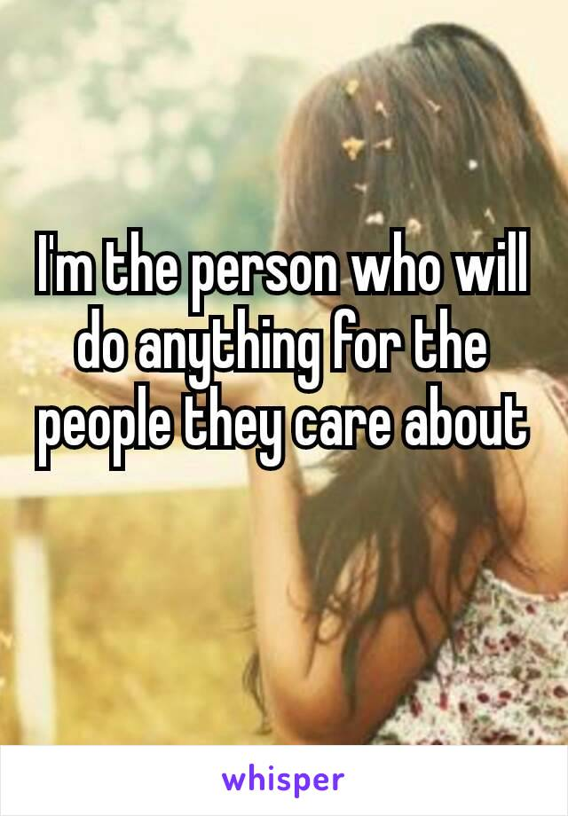 I'm​ the person who will do anything for the people they care about