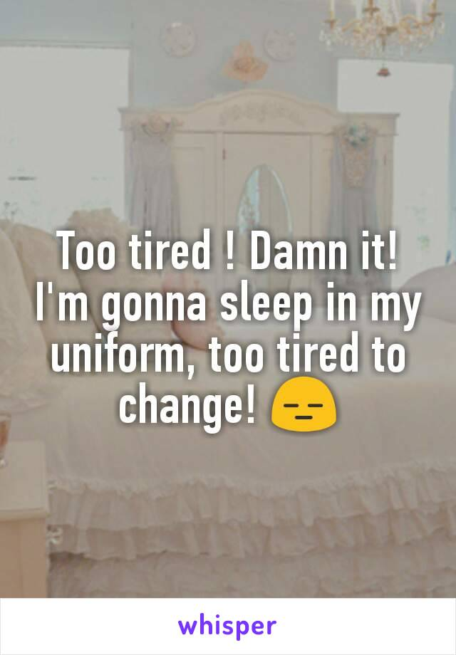 Too tired ! Damn it! I'm gonna sleep in my uniform, too tired to change! 😑