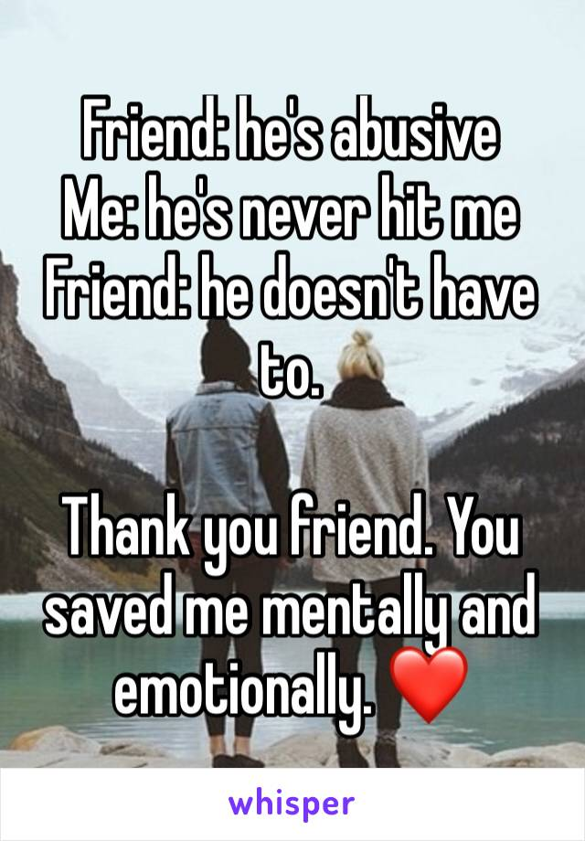Friend: he's abusive  Me: he's never hit me  Friend: he doesn't have to.   Thank you friend. You saved me mentally and emotionally. ❤