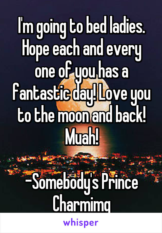 I'm going to bed ladies. Hope each and every one of you has a fantastic day! Love you to the moon and back! Muah!  -Somebody's Prince Charmimg