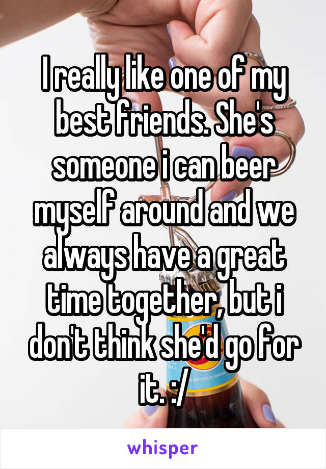 I really like one of my best friends. She's someone i can beer myself around and we always have a great time together, but i don't think she'd go for it. :/