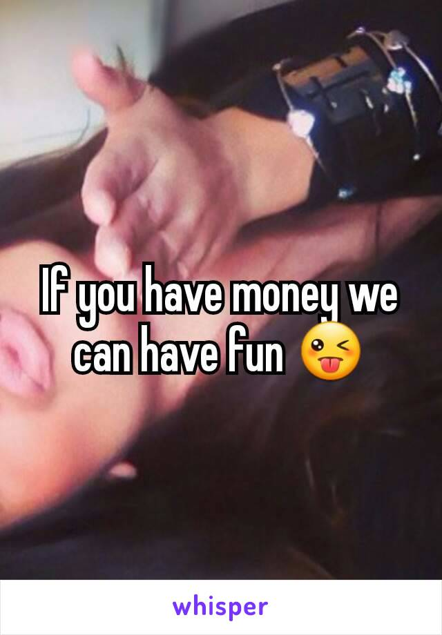 If you have money we can have fun 😜