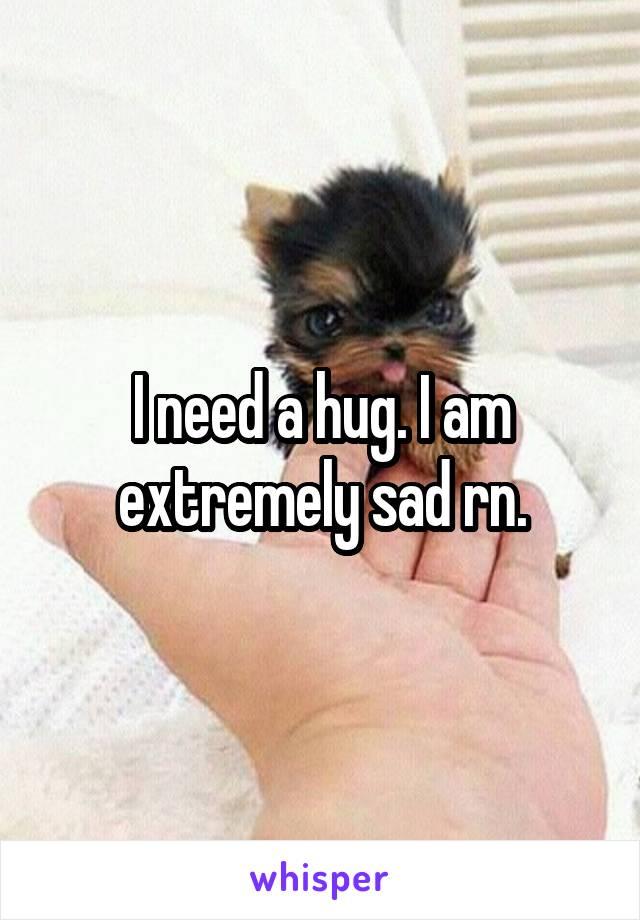I need a hug. I am extremely sad rn.