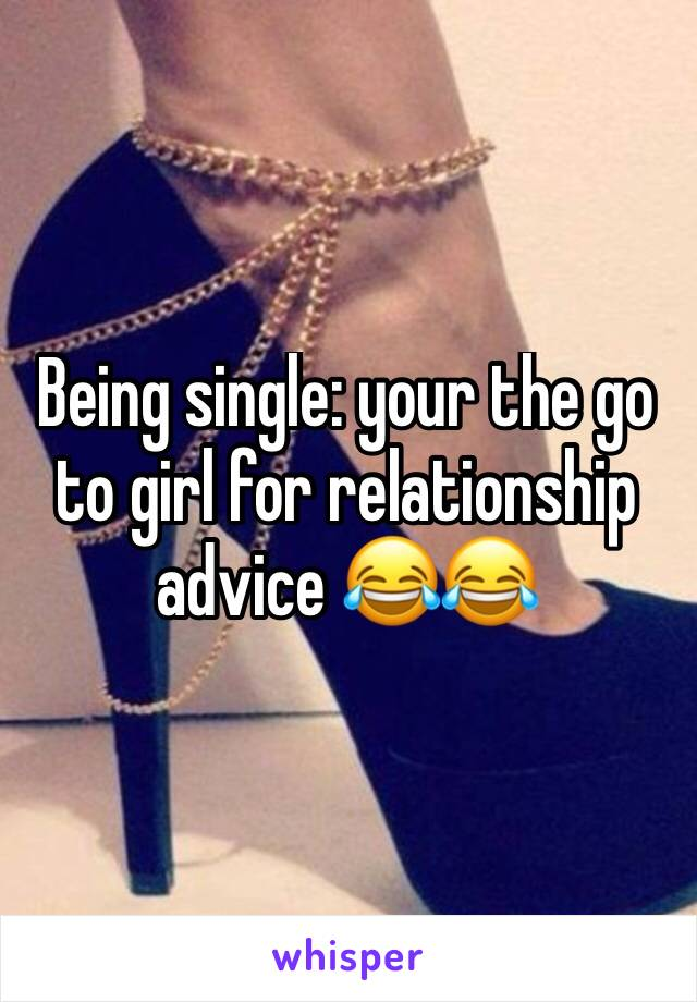 Being single: your the go to girl for relationship advice 😂😂