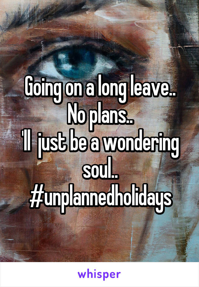 Going on a long leave.. No plans.. 'll  just be a wondering soul.. #unplannedholidays