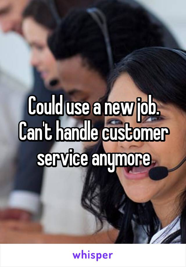 Could use a new job. Can't handle customer service anymore