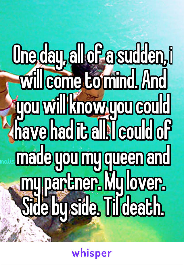 One day, all of a sudden, i will come to mind. And you will know you could have had it all. I could of made you my queen and my partner. My lover. Side by side. Til death.