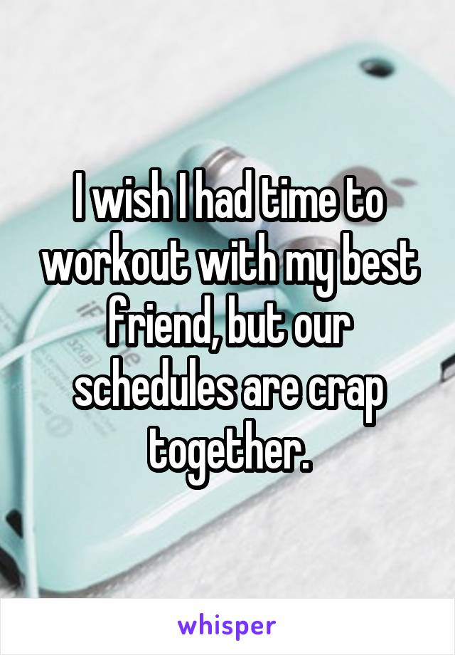 I wish I had time to workout with my best friend, but our schedules are crap together.