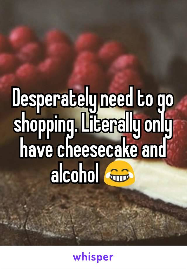 Desperately need to go shopping. Literally only have cheesecake and alcohol 😂