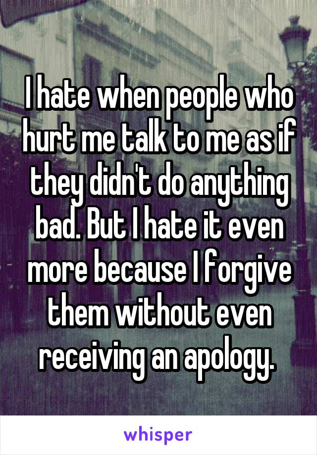 I hate when people who hurt me talk to me as if they didn't do anything bad. But I hate it even more because I forgive them without even receiving an apology.