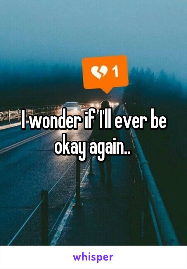 I wonder if I'll ever be okay again..
