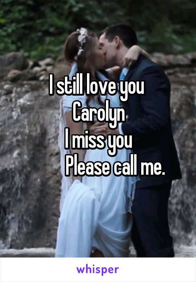 I still love you  Carolyn I miss you           Please call me.