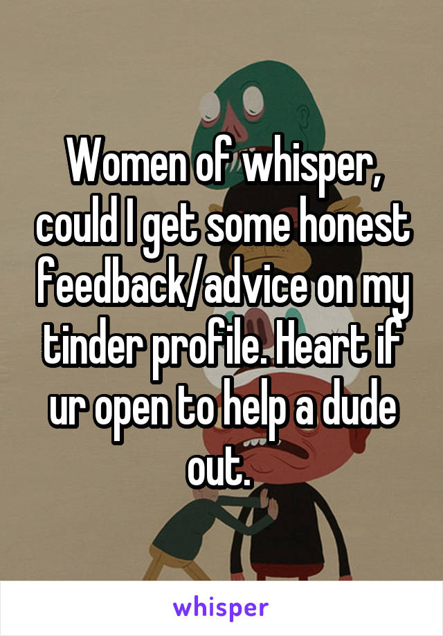 Women of whisper, could I get some honest feedback/advice on my tinder profile. Heart if ur open to help a dude out.