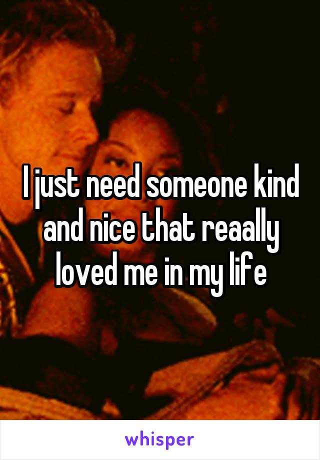 I just need someone kind and nice that reaally loved me in my life