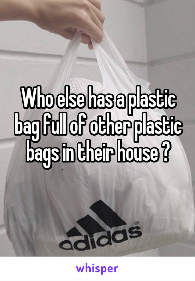 Who else has a plastic bag full of other plastic bags in their house ?